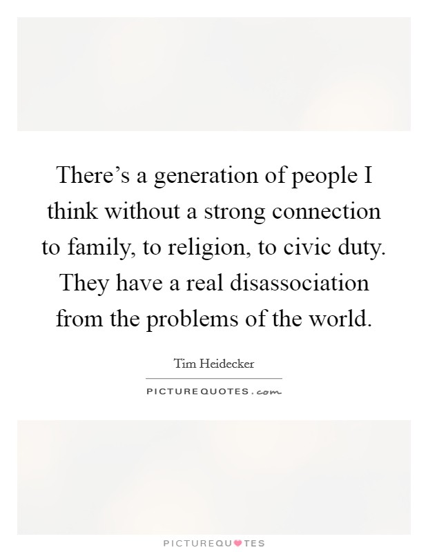There's a generation of people I think without a strong connection to family, to religion, to civic duty. They have a real disassociation from the problems of the world Picture Quote #1