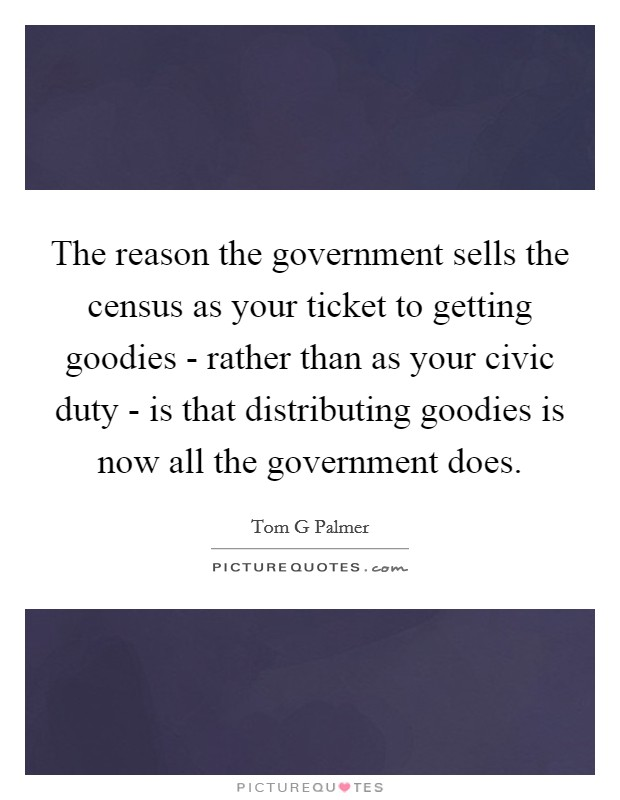 The reason the government sells the census as your ticket to getting goodies - rather than as your civic duty - is that distributing goodies is now all the government does Picture Quote #1