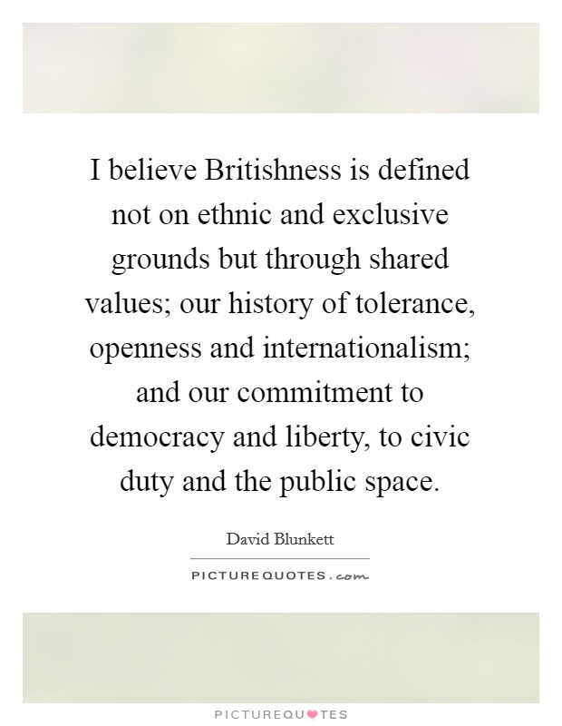 I believe Britishness is defined not on ethnic and exclusive grounds but through shared values; our history of tolerance, openness and internationalism; and our commitment to democracy and liberty, to civic duty and the public space Picture Quote #1