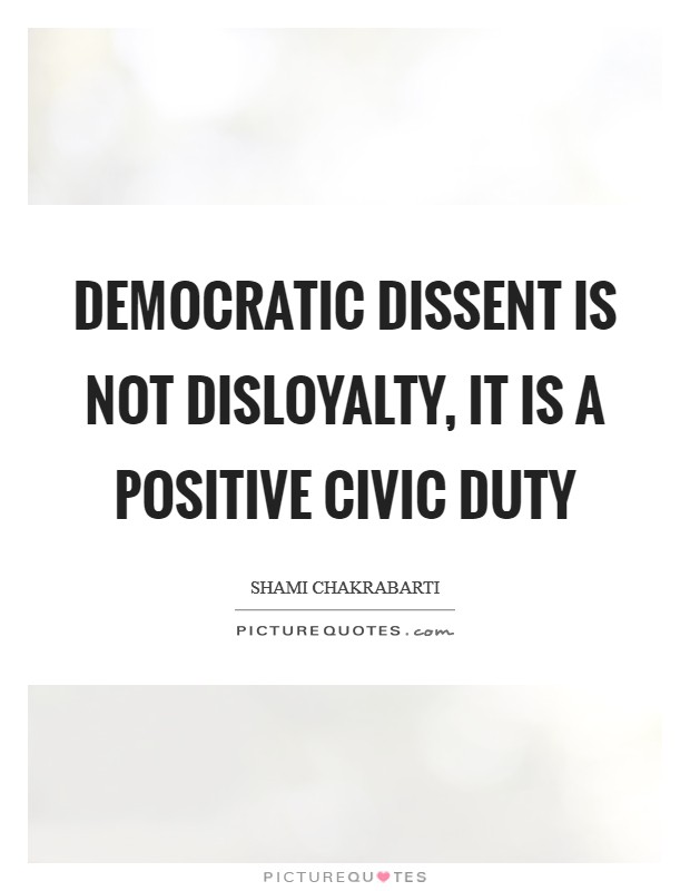 Democratic dissent is not disloyalty, it is a positive civic duty Picture Quote #1