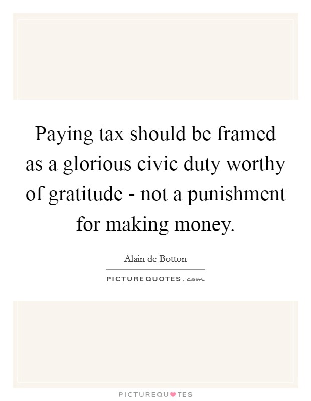 Paying tax should be framed as a glorious civic duty worthy of gratitude - not a punishment for making money Picture Quote #1