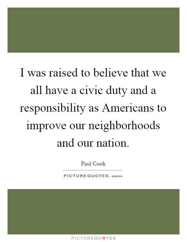 I was raised to believe that we all have a civic duty and a responsibility as Americans to improve our neighborhoods and our nation Picture Quote #1
