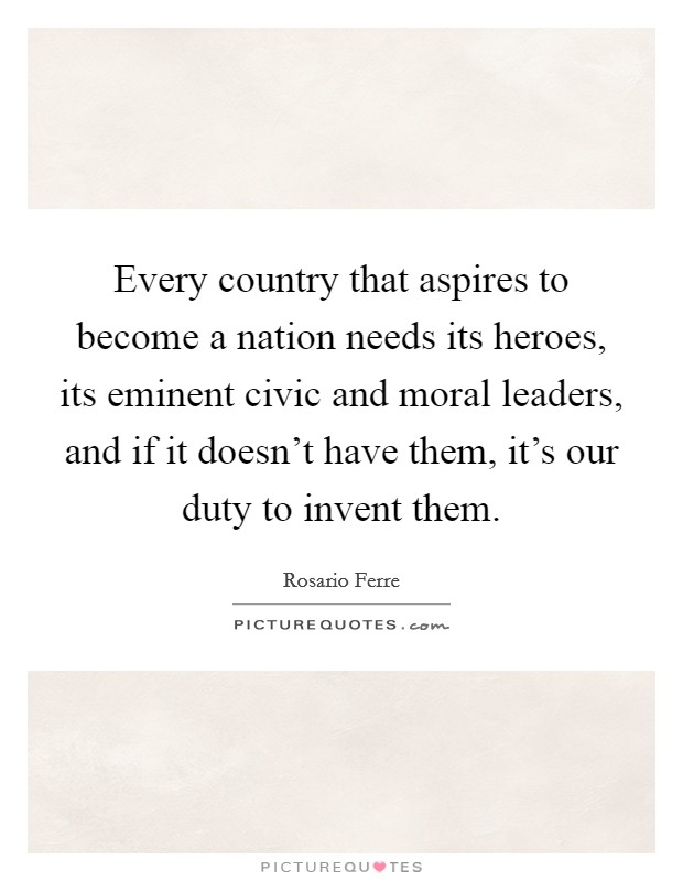 Every country that aspires to become a nation needs its heroes, its eminent civic and moral leaders, and if it doesn't have them, it's our duty to invent them Picture Quote #1