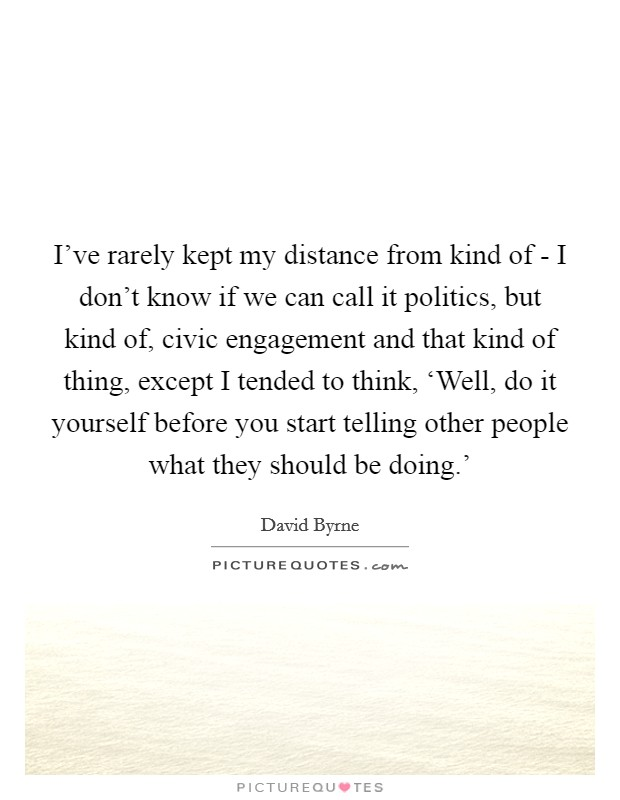 I've rarely kept my distance from kind of - I don't know if we can call it politics, but kind of, civic engagement and that kind of thing, except I tended to think, 'Well, do it yourself before you start telling other people what they should be doing.' Picture Quote #1