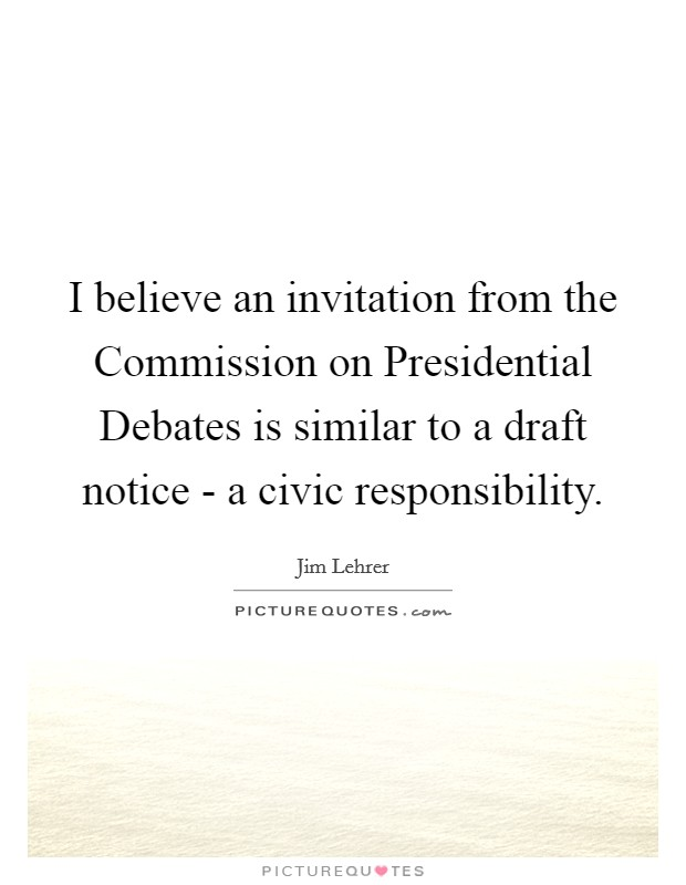 I believe an invitation from the Commission on Presidential Debates is similar to a draft notice - a civic responsibility Picture Quote #1