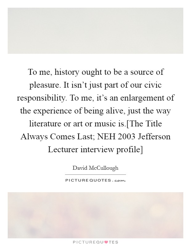 To me, history ought to be a source of pleasure. It isn't just part of our civic responsibility. To me, it's an enlargement of the experience of being alive, just the way literature or art or music is.[The Title Always Comes Last; NEH 2003 Jefferson Lecturer interview profile] Picture Quote #1