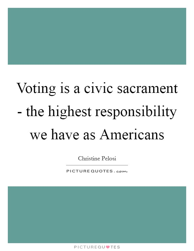 Voting is a civic sacrament - the highest responsibility we have as Americans Picture Quote #1