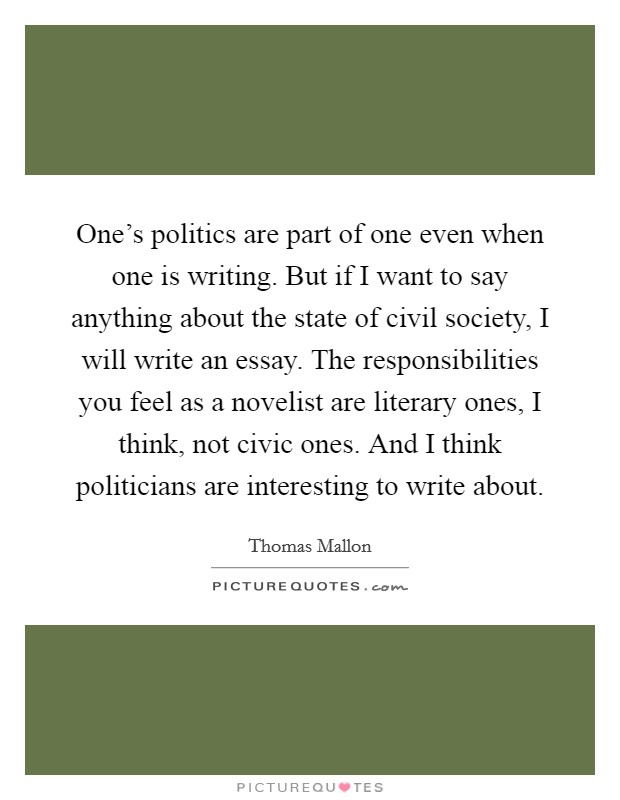 One's politics are part of one even when one is writing. But if I want to say anything about the state of civil society, I will write an essay. The responsibilities you feel as a novelist are literary ones, I think, not civic ones. And I think politicians are interesting to write about Picture Quote #1