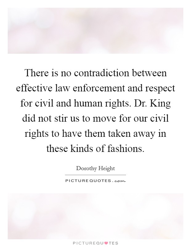 There is no contradiction between effective law enforcement and respect for civil and human rights. Dr. King did not stir us to move for our civil rights to have them taken away in these kinds of fashions Picture Quote #1