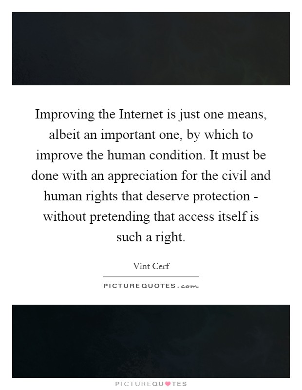 Improving the Internet is just one means, albeit an important one, by which to improve the human condition. It must be done with an appreciation for the civil and human rights that deserve protection - without pretending that access itself is such a right Picture Quote #1