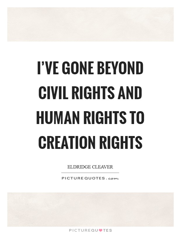 I've gone beyond civil rights and human rights to creation rights Picture Quote #1