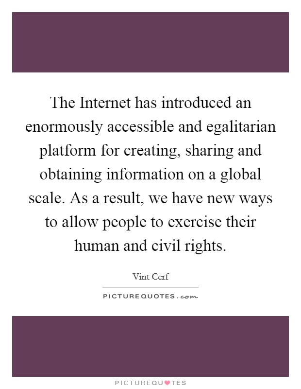 The Internet has introduced an enormously accessible and egalitarian platform for creating, sharing and obtaining information on a global scale. As a result, we have new ways to allow people to exercise their human and civil rights Picture Quote #1