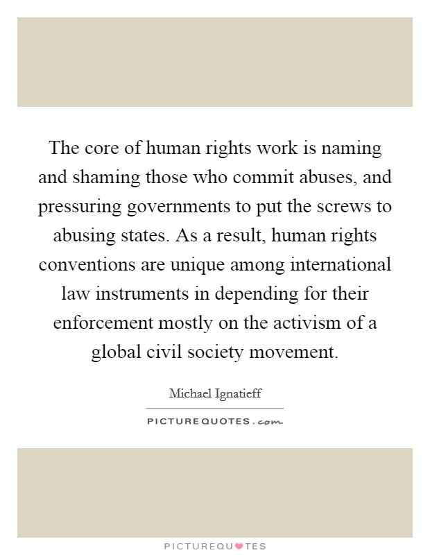 The core of human rights work is naming and shaming those who commit abuses, and pressuring governments to put the screws to abusing states. As a result, human rights conventions are unique among international law instruments in depending for their enforcement mostly on the activism of a global civil society movement Picture Quote #1