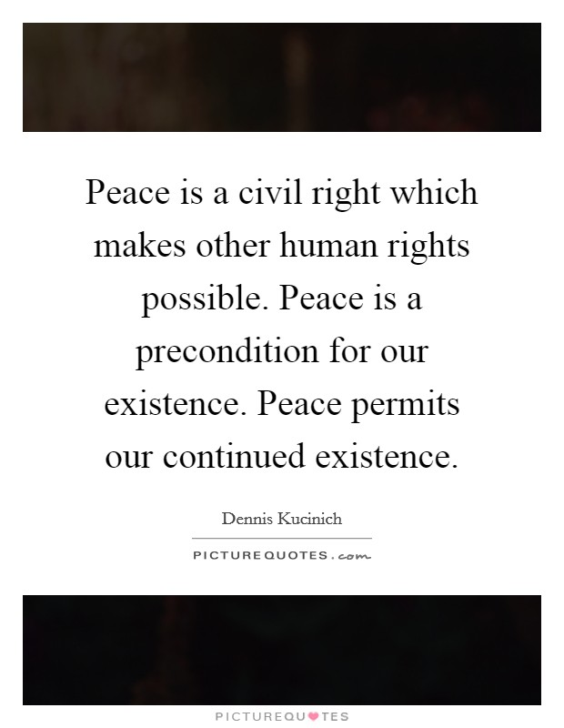 Peace is a civil right which makes other human rights possible. Peace is a precondition for our existence. Peace permits our continued existence Picture Quote #1