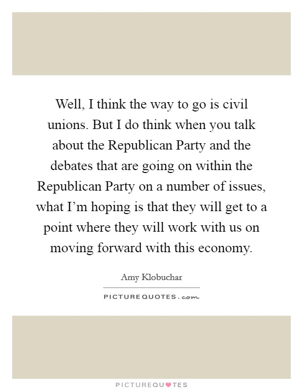 Well, I think the way to go is civil unions. But I do think when you talk about the Republican Party and the debates that are going on within the Republican Party on a number of issues, what I'm hoping is that they will get to a point where they will work with us on moving forward with this economy Picture Quote #1