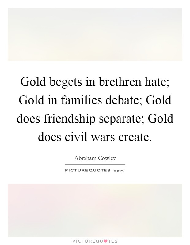 Gold begets in brethren hate; Gold in families debate; Gold does friendship separate; Gold does civil wars create Picture Quote #1