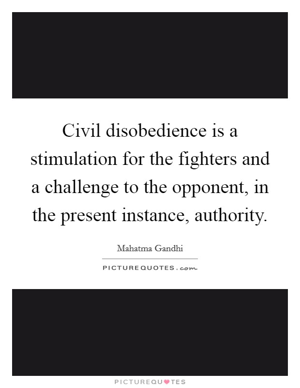 Civil disobedience is a stimulation for the fighters and a challenge to the opponent, in the present instance, authority Picture Quote #1