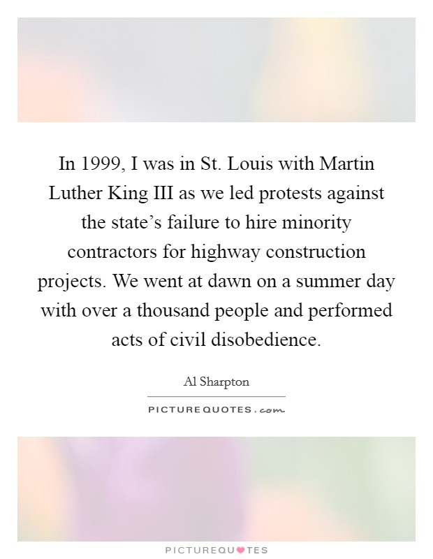 In 1999, I was in St. Louis with Martin Luther King III as we led protests against the state's failure to hire minority contractors for highway construction projects. We went at dawn on a summer day with over a thousand people and performed acts of civil disobedience Picture Quote #1