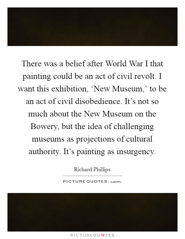 There was a belief after World War I that painting could be an act of civil revolt. I want this exhibition, 'New Museum,' to be an act of civil disobedience. It's not so much about the New Museum on the Bowery, but the idea of challenging museums as projections of cultural authority. It's painting as insurgency Picture Quote #1