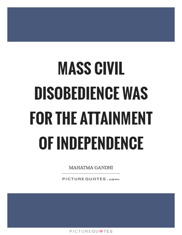 Mass civil disobedience was for the attainment of independence Picture Quote #1
