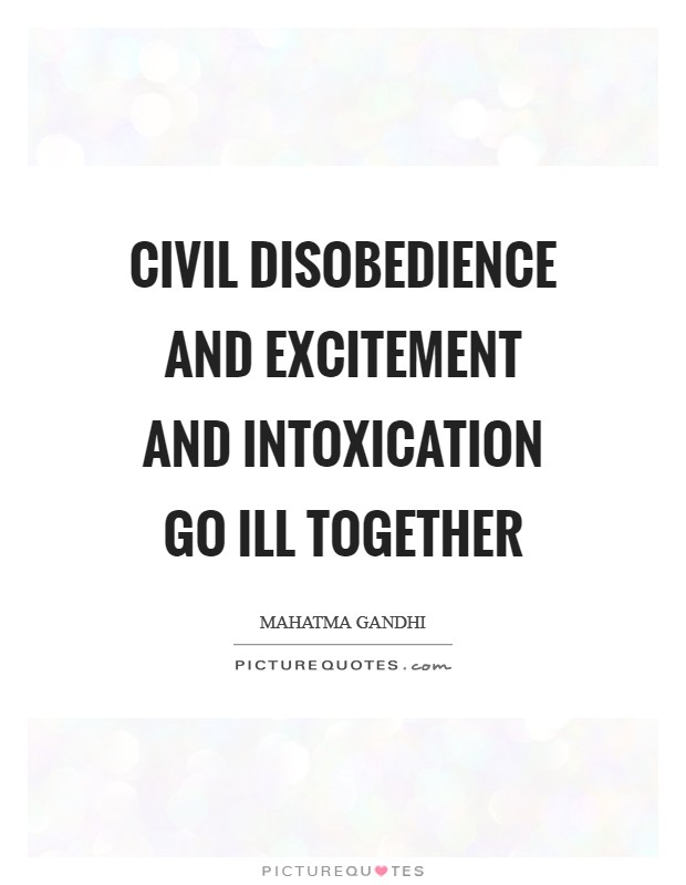 Civil disobedience and excitement and intoxication go ill together Picture Quote #1