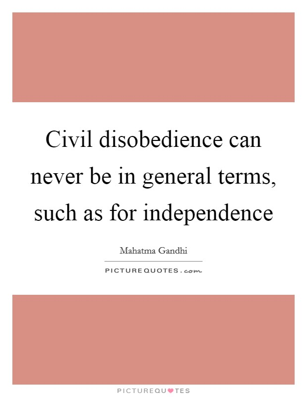 Civil disobedience can never be in general terms, such as for independence Picture Quote #1