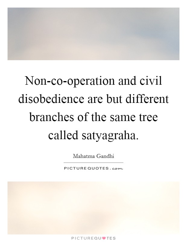 Non-co-operation and civil disobedience are but different branches of the same tree called satyagraha Picture Quote #1