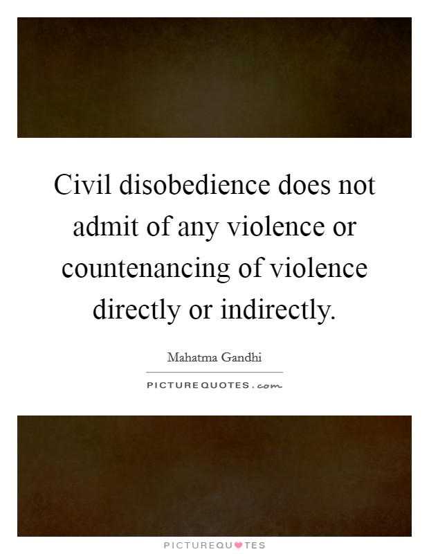 Civil disobedience does not admit of any violence or countenancing of violence directly or indirectly Picture Quote #1