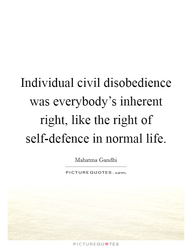 Individual civil disobedience was everybody's inherent right, like the right of self-defence in normal life Picture Quote #1