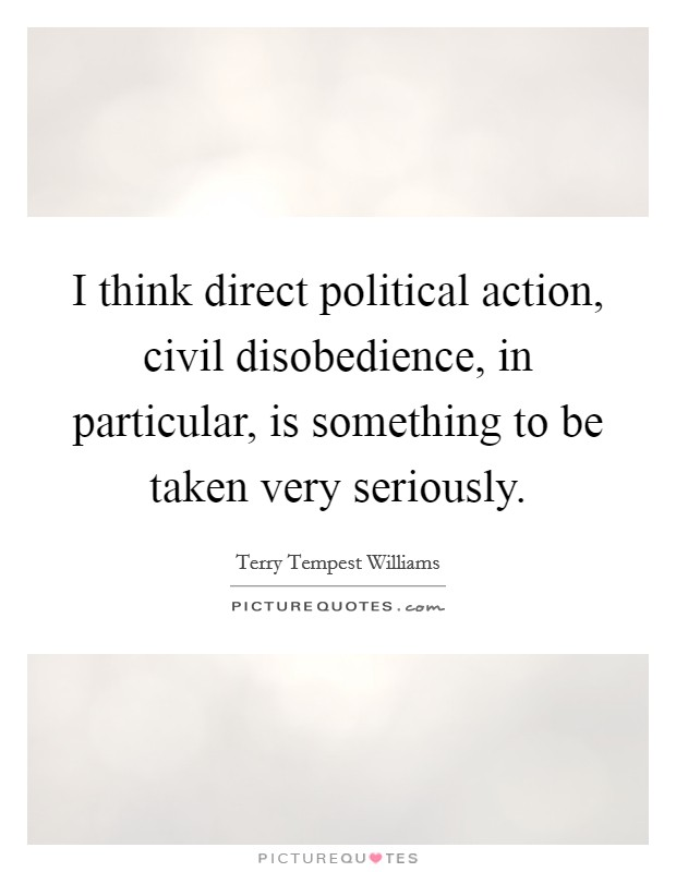 I think direct political action, civil disobedience, in particular, is something to be taken very seriously Picture Quote #1