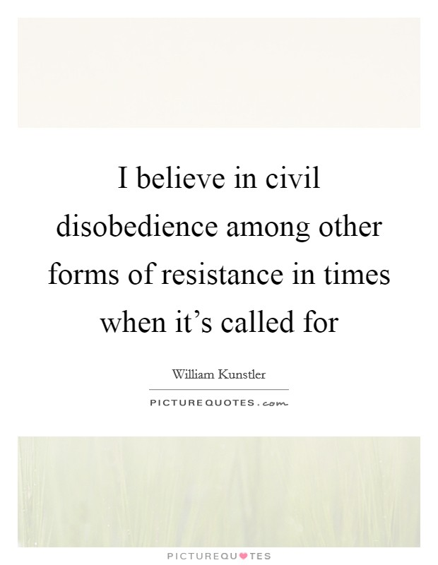 I believe in civil disobedience among other forms of resistance in times when it's called for Picture Quote #1