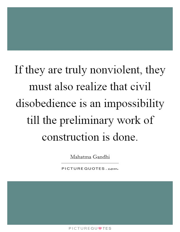 If they are truly nonviolent, they must also realize that civil disobedience is an impossibility till the preliminary work of construction is done Picture Quote #1