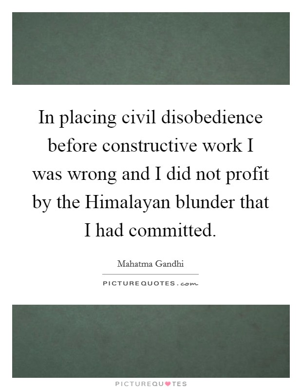 In placing civil disobedience before constructive work I was wrong and I did not profit by the Himalayan blunder that I had committed Picture Quote #1