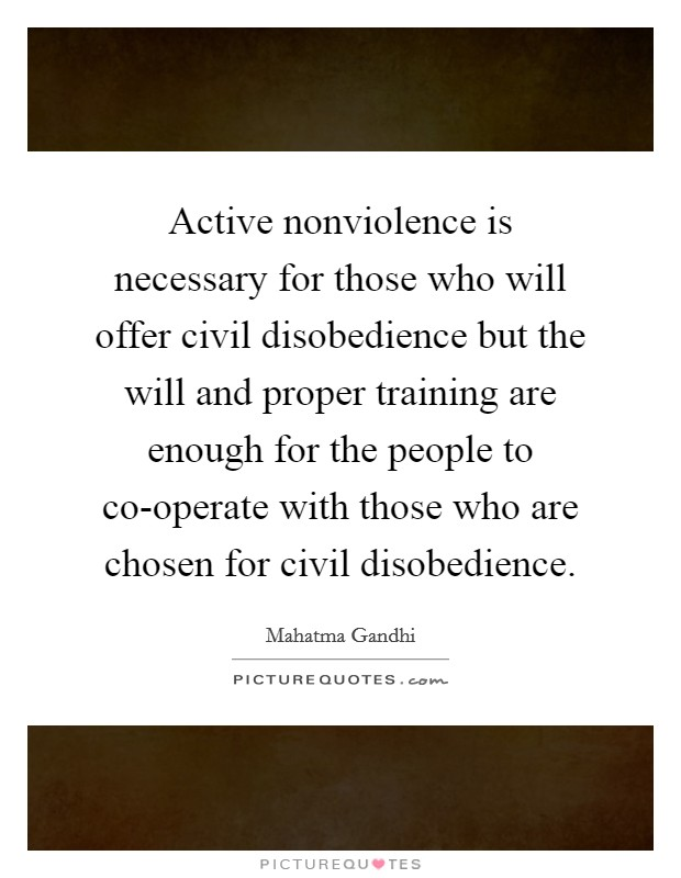 Active nonviolence is necessary for those who will offer civil disobedience but the will and proper training are enough for the people to co-operate with those who are chosen for civil disobedience Picture Quote #1