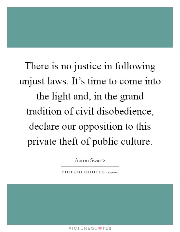 There is no justice in following unjust laws. It's time to come into the light and, in the grand tradition of civil disobedience, declare our opposition to this private theft of public culture Picture Quote #1