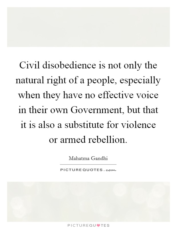 Civil disobedience is not only the natural right of a people, especially when they have no effective voice in their own Government, but that it is also a substitute for violence or armed rebellion Picture Quote #1