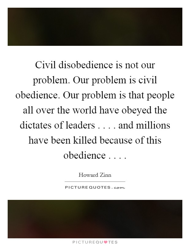 Civil disobedience is not our problem. Our problem is civil obedience. Our problem is that people all over the world have obeyed the dictates of leaders . . . . and millions have been killed because of this obedience . . .  Picture Quote #1