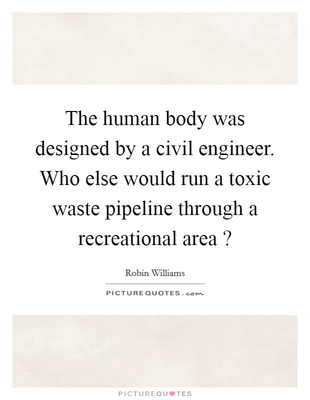 The human body was designed by a civil engineer. Who else would run a toxic waste pipeline through a recreational area ? Picture Quote #1