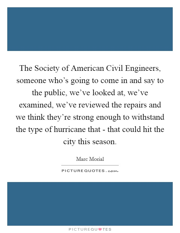 The Society of American Civil Engineers, someone who's going to come in and say to the public, we've looked at, we've examined, we've reviewed the repairs and we think they're strong enough to withstand the type of hurricane that - that could hit the city this season Picture Quote #1