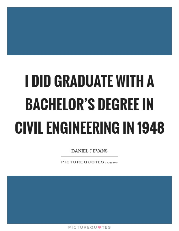 I did graduate with a bachelor's degree in civil engineering in 1948 Picture Quote #1