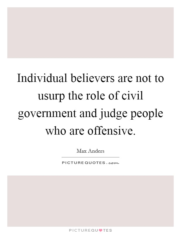 Individual believers are not to usurp the role of civil government and judge people who are offensive Picture Quote #1