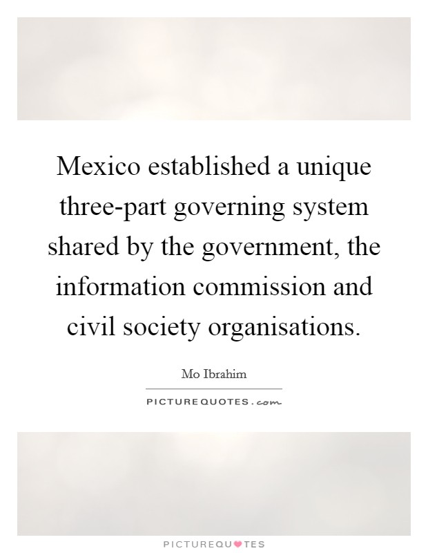 Mexico established a unique three-part governing system shared by the government, the information commission and civil society organisations Picture Quote #1