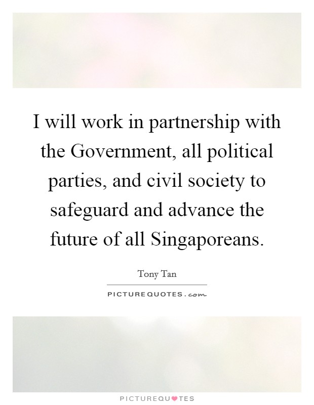 I will work in partnership with the Government, all political parties, and civil society to safeguard and advance the future of all Singaporeans Picture Quote #1