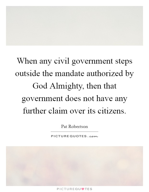 When any civil government steps outside the mandate authorized by God Almighty, then that government does not have any further claim over its citizens Picture Quote #1