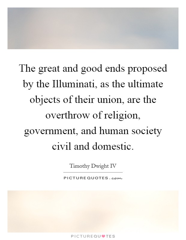 The great and good ends proposed by the Illuminati, as the ultimate objects of their union, are the overthrow of religion, government, and human society civil and domestic Picture Quote #1