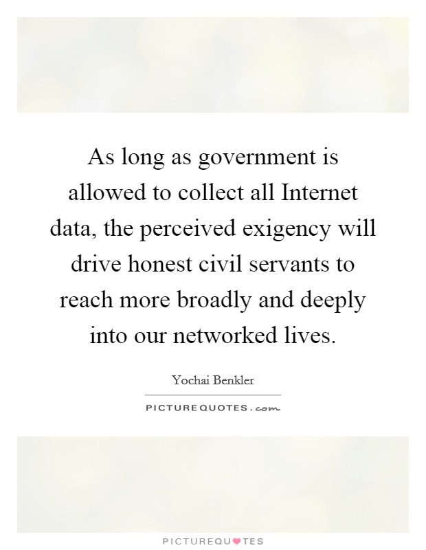 As long as government is allowed to collect all Internet data, the perceived exigency will drive honest civil servants to reach more broadly and deeply into our networked lives Picture Quote #1