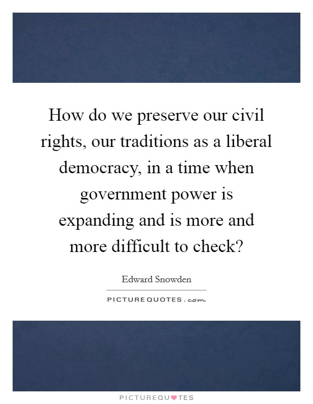 How do we preserve our civil rights, our traditions as a liberal democracy, in a time when government power is expanding and is more and more difficult to check? Picture Quote #1