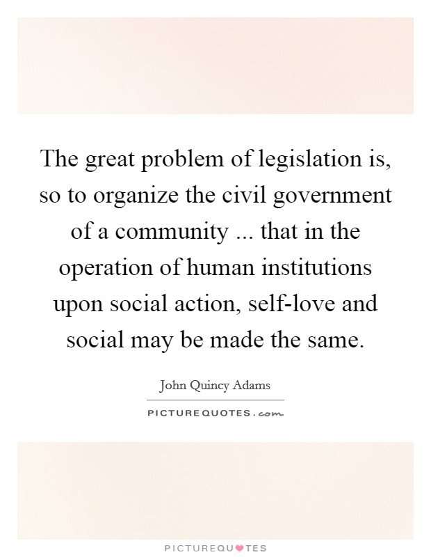 The great problem of legislation is, so to organize the civil government of a community ... that in the operation of human institutions upon social action, self-love and social may be made the same Picture Quote #1