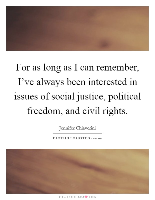For as long as I can remember, I've always been interested in issues of social justice, political freedom, and civil rights Picture Quote #1