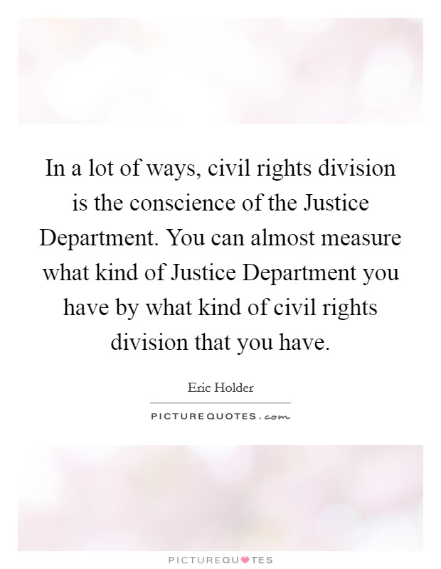 In a lot of ways, civil rights division is the conscience of the Justice Department. You can almost measure what kind of Justice Department you have by what kind of civil rights division that you have Picture Quote #1